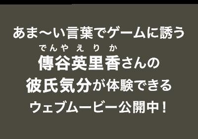 あま〜い言葉でゲームに誘う傳谷英里香さんの彼氏気分が体験できるウェブムービー公開中!